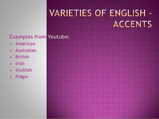 Examples from Youtube:  American  Australian  British  Irish  Scottish  Pidgin