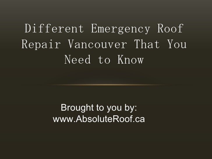 Different Emergency Roof Repair Vancouver That You Need to Know<br />Brought to you by:<br />www.AbsoluteRoof.ca<br />