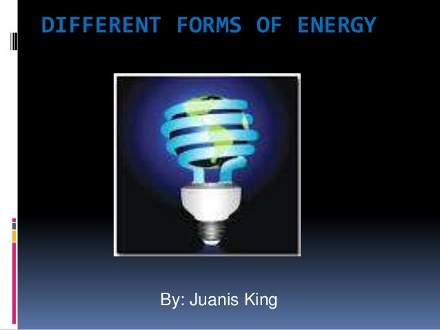 DIFFERENT FORMS OF ENERGY        By: Juanis King