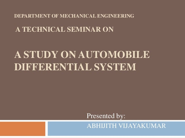 DEPARTMENT OF MECHANICAL ENGINEERING A TECHNICAL SEMINAR ON A STUDY ON AUTOMOBILE DIFFERENTIAL SYSTEM Presented by: ABHIJI...