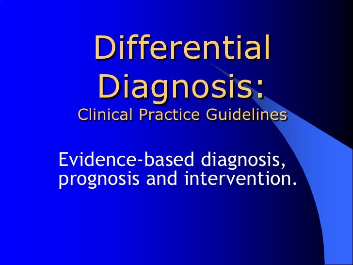 Differential Diagnosis:Clinical Practice Guidelines<br />Evidence-based diagnosis, prognosisand intervention.<br />