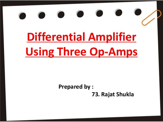 Differential Amplifier Using Three Op-Amps Prepared by : 73. Rajat Shukla