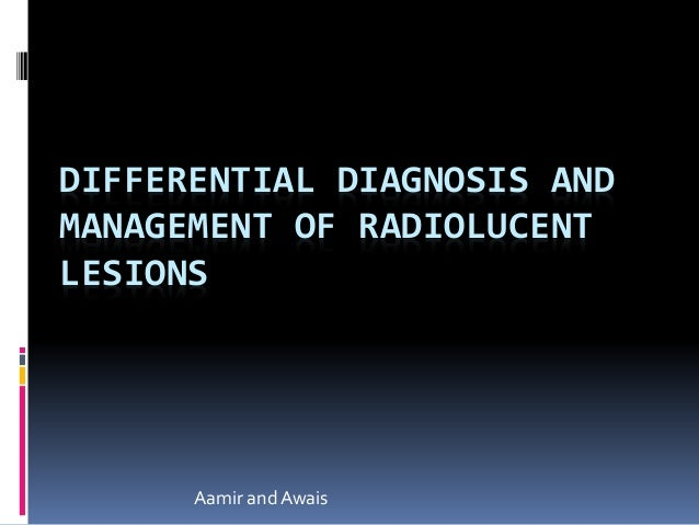 DIFFERENTIAL DIAGNOSIS AND MANAGEMENT OF RADIOLUCENT LESIONS Aamir andAwais