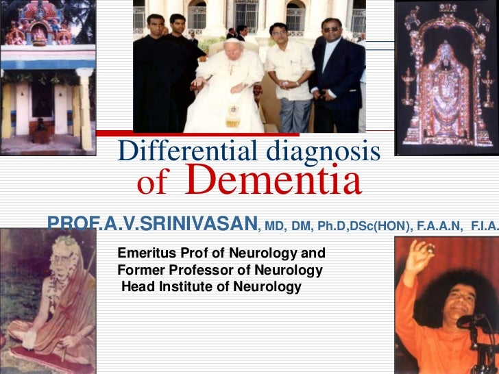 Differential diagnosis           of    DementiaPROF.A.V.SRINIVASAN, MD, DM, Ph.D,DSc(HON), F.A.A.N,   F.I.A.        Emerit...