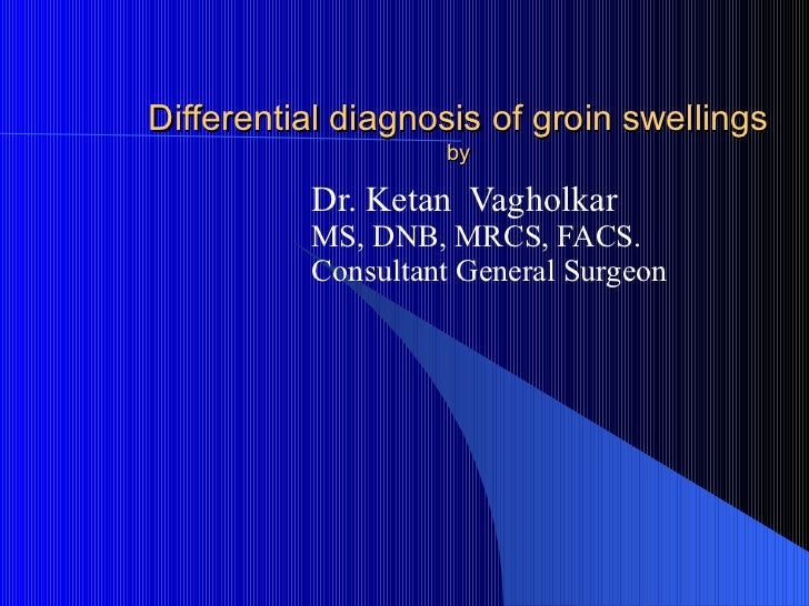 Differential diagnosis of groin swellings                   by          Dr. Ketan Vagholkar          MS, DNB, MRCS, FACS. ...