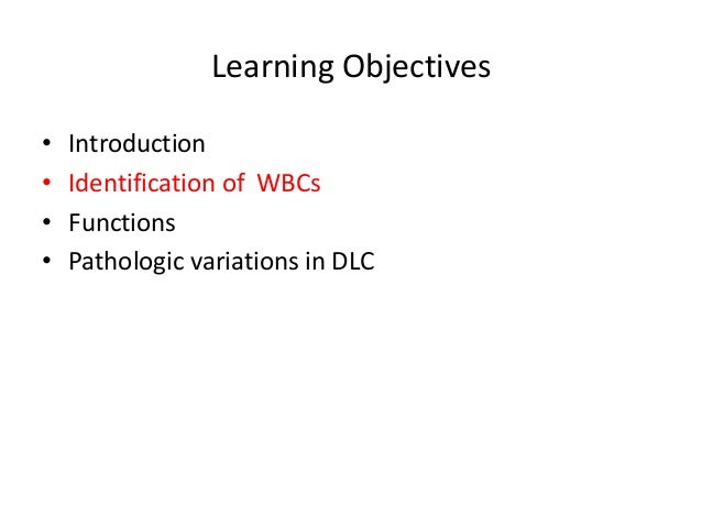 Learning Objectives • Introduction • Identification of WBCs • Functions • Pathologic variations in DLC
