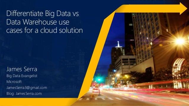 Differentiate Big Data vs Data Warehouse use cases for a cloud solution James Serra Big Data Evangelist Microsoft JamesSer...