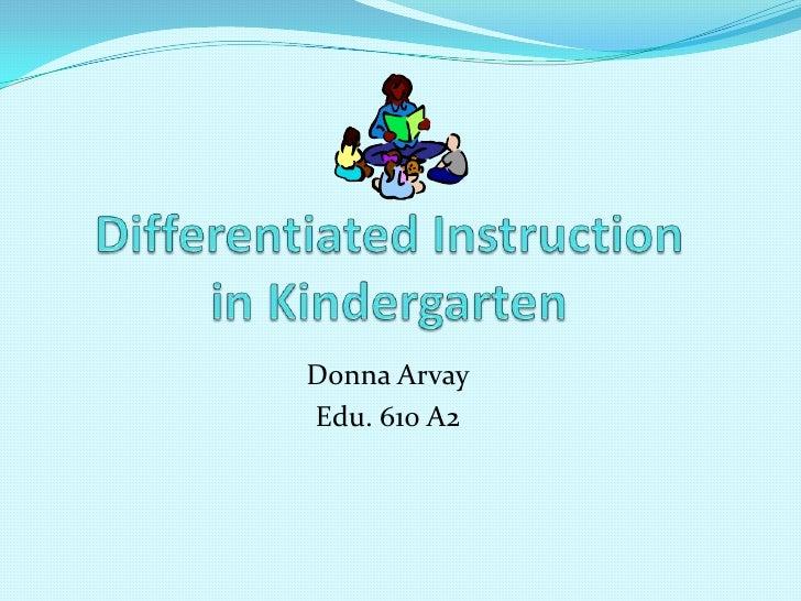 Differentiated Instruction in Kindergarten<br />Donna Arvay<br />