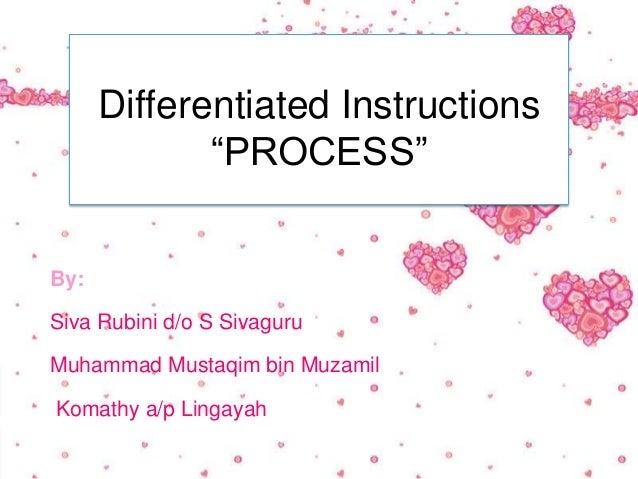 "Differentiated Instructions             ""PROCESS""By:Siva Rubini d/o S SivaguruMuhammad Mustaqim bin MuzamilKomathy a/p Lin..."