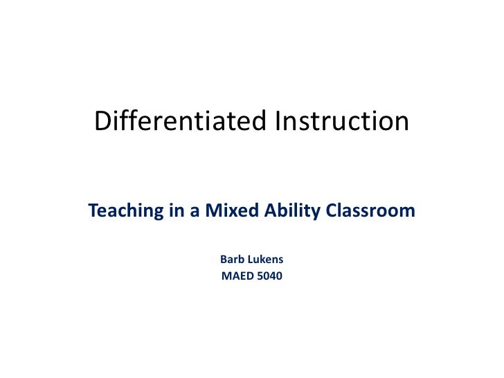 Differentiated Instruction<br />Teaching in a Mixed Ability Classroom<br />Barb Lukens<br />MAED 5040<br />