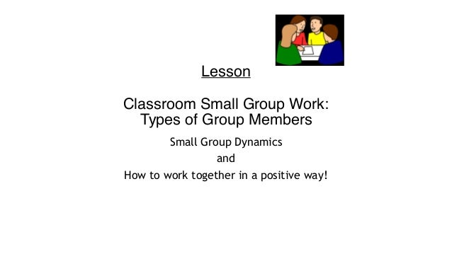 Lesson  Classroom Small Group Work: Types of Group Members Small Group Dynamics and How to work together in a positiv...