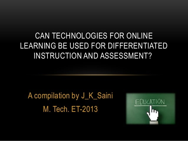 CAN TECHNOLOGIES FOR ONLINE LEARNING BE USED FOR DIFFERENTIATED INSTRUCTION AND ASSESSMENT?  A compilation by J_K_Saini  M...