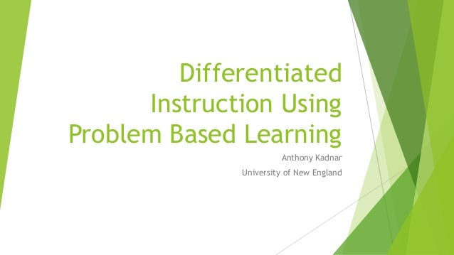 Differentiated Instruction Using Problem Based Learning Anthony Kadnar University of New England