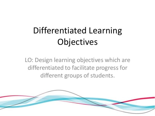 Differentiated Learning          ObjectivesLO: Design learning objectives which are differentiated to facilitate progress ...