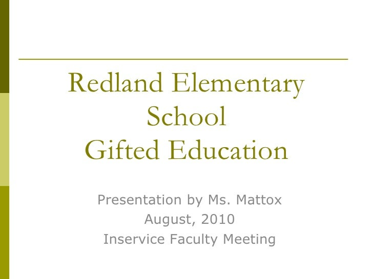 Redland Elementary School Gifted Education Presentation by Ms. Mattox August, 2010 Inservice Faculty Meeting