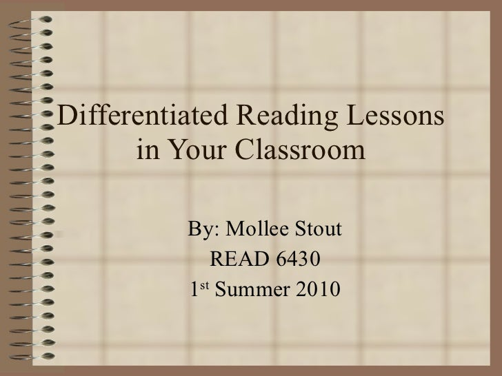 Differentiated Reading Lessons in Your Classroom By: Mollee Stout READ 6430 1 st  Summer 2010