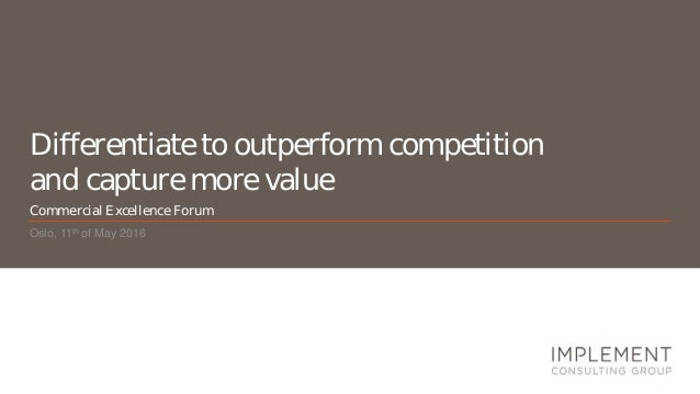 Differentiate to outperform competition and capture more value Oslo, 11th of May 2016 Commercial Excellence Forum