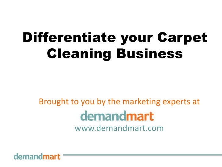 Differentiate your Carpet    Cleaning Business  Brought to you by the marketing experts at           www.demandmart.com