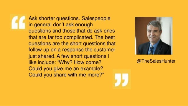 Ask shorter questions. Salespeople in general don't ask enough questions and those that do ask ones that are far too compl...