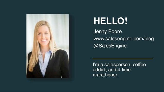 I'm a salesperson, coffee addict, and 4-time marathoner. Jenny Poore www.salesengine.com/blog @SalesEngine HELLO!