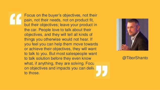 Focus on the buyer's objectives, not their pain, not their needs, not on product fit, but their objectives; leave your pro...