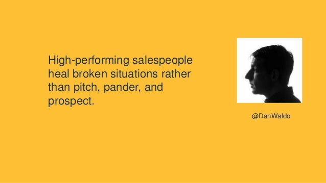 High-performing salespeople heal broken situations rather than pitch, pander, and prospect. @DanWaldo