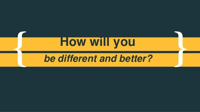 { }How will you be different and better?