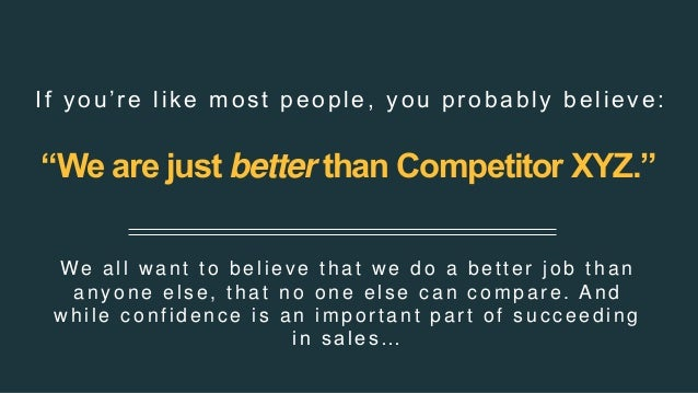 """""""We are just better than Competitor XYZ."""" We all w ant to believe that w e do a better job than anyone els e, that no one ..."""