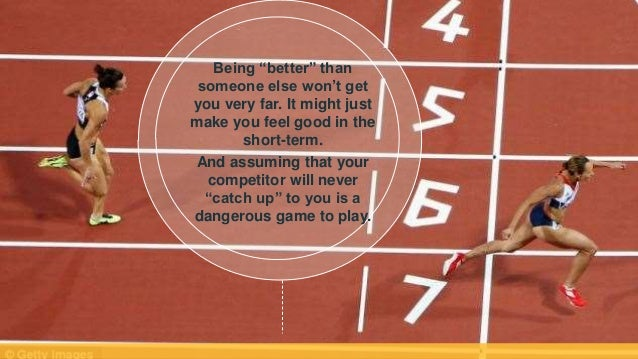 """Being """"better"""" than someone else won't get you very far. It might just make you feel good in the short-term. And assuming ..."""