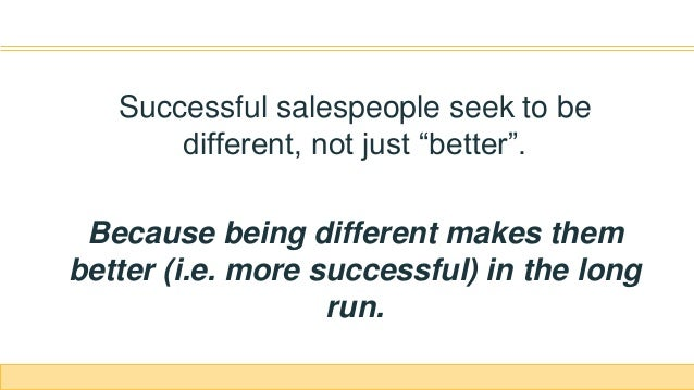 """Successful salespeople seek to be different, not just """"better"""". Because being different makes them better (i.e. more succe..."""