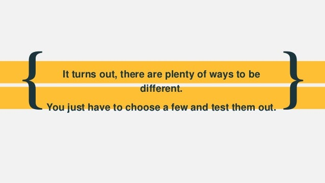 { }It turns out, there are plenty of ways to be different. You just have to choose a few and test them out.