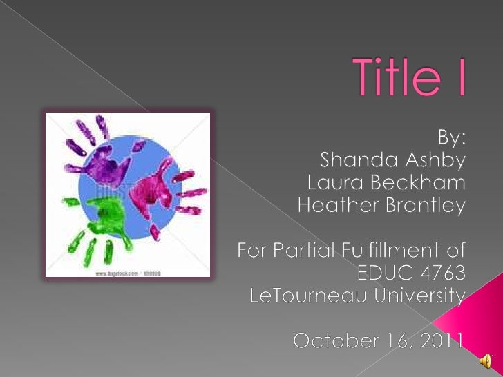Title I <br />By:<br />Shanda Ashby<br />Laura Beckham<br />Heather Brantley<br />For Partial Fulfillment of EDUC 4763<br ...