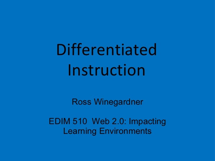 Differentiated Instruction Ross Winegardner EDIM 510  Web 2.0: Impacting Learning Environments
