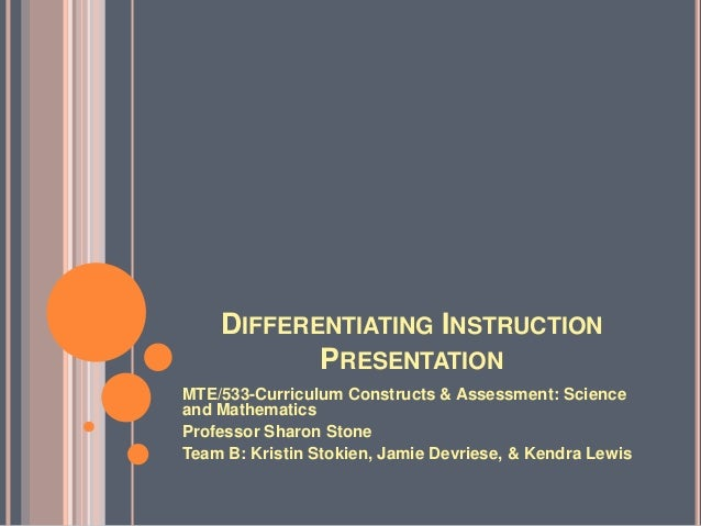 DIFFERENTIATING INSTRUCTION PRESENTATION MTE/533-Curriculum Constructs & Assessment: Science and Mathematics Professor Sha...