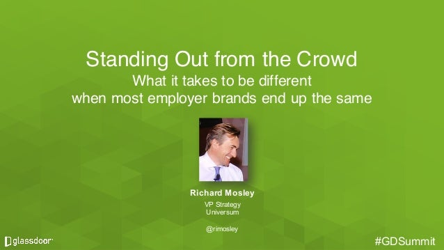 #GDSummit#GDSummit Standing Out from the Crowd What it takes to be different when most employer brands end up the same Ric...