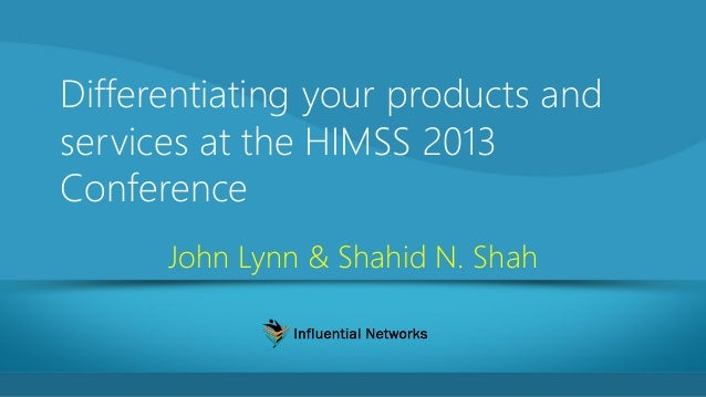 Differentiating your products and services at the HIMSS 2013 Conference John Lynn & Shahid N. Shah