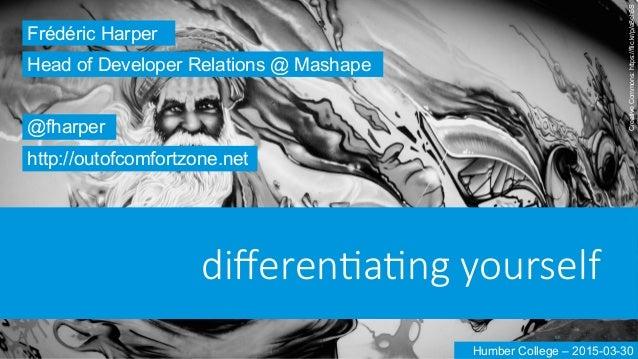 differen'a'ng yourself Frédéric Harper @fharper http://outofcomfortzone.net Head of Developer Relations @ Mashape Humber C...