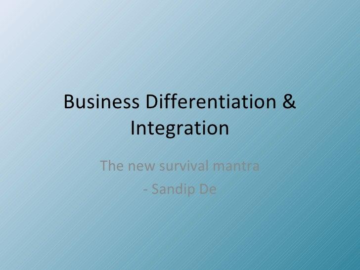 Business Differentiation & Integration The new survival mantra - Sandip De