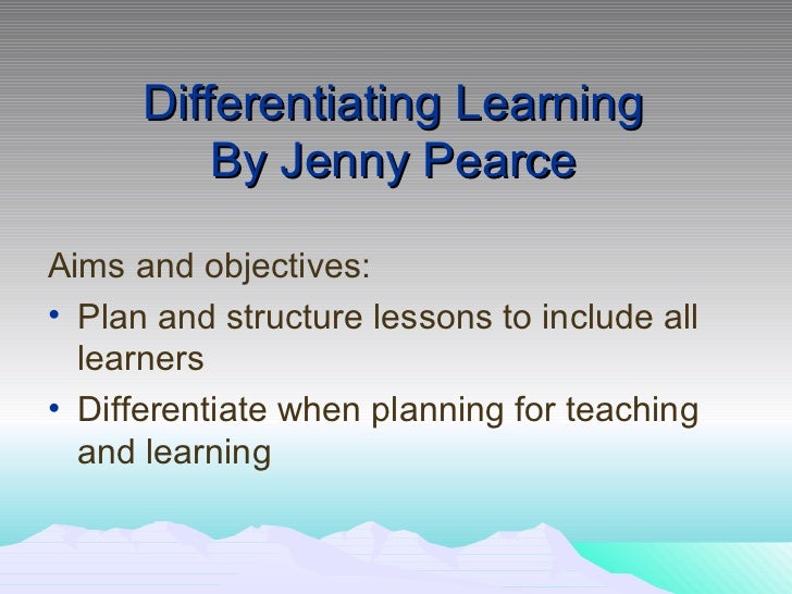 Differentiating Learning By Jenny Pearce <ul><li>Aims and objectives: </li></ul><ul><li>Plan and structure lessons to incl...