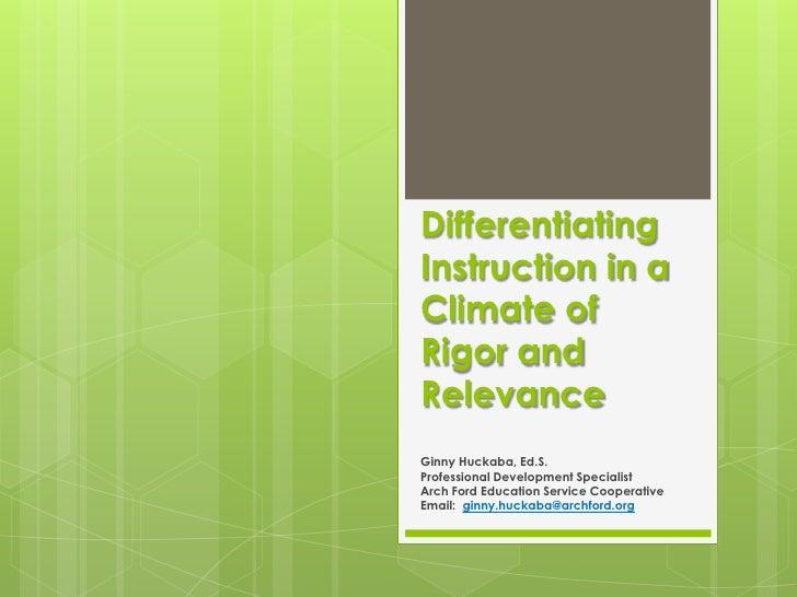 DifferentiatingInstruction in aClimate ofRigor andRelevanceGinny Huckaba, Ed.S.Professional Development SpecialistArch For...