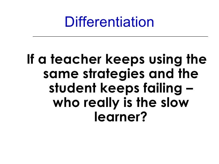 Differentiation <ul><li>If a teacher keeps using the same strategies and the student keeps failing – who really is the slo...