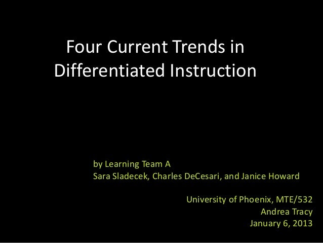Four Current Trends inDifferentiated Instruction     by Learning Team A     Sara Sladecek, Charles DeCesari, and Janice Ho...
