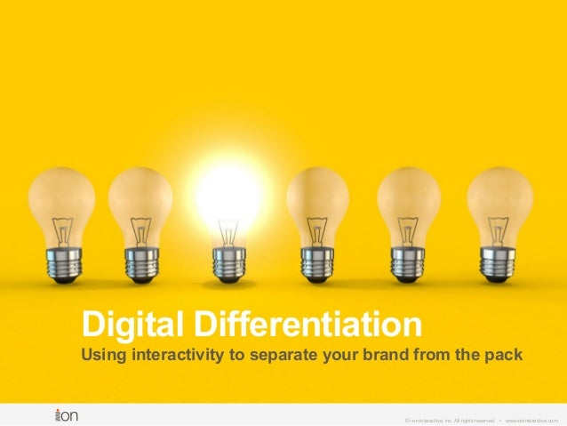 © i-on interactive, inc. All rights reserved • www.ioninteractive.com Digital Differentiation Using interactivity to separ...