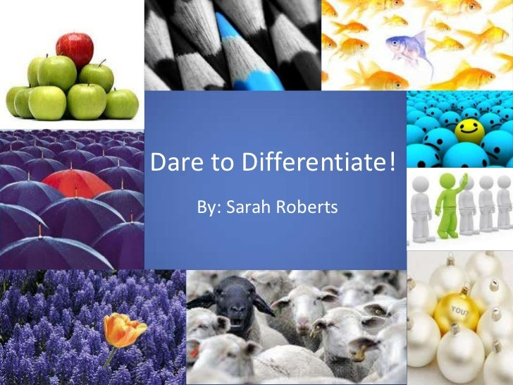 Dare to Differentiate!    By: Sarah Roberts