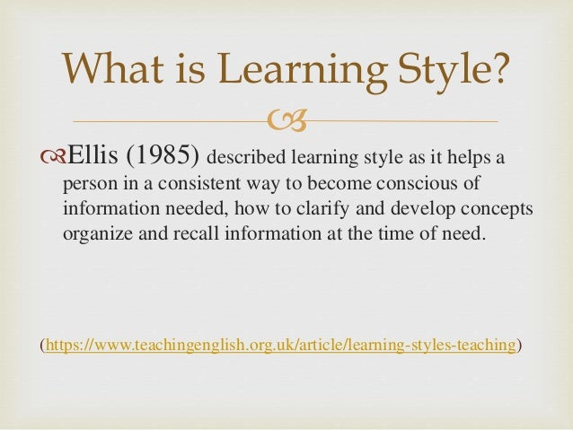  Ellis (1985) described learning style as it helps a person in a consistent way to become conscious of information neede...