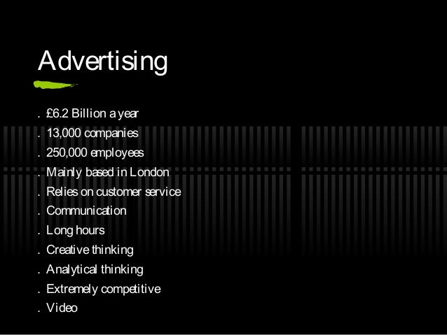 Advertising. £6.2 Billion a year. 13,000 companies. 250,000 employees. Mainly based in London. Relies on customer service....