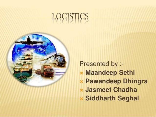 LOGISTICS Presented by :-  Maandeep Sethi  Pawandeep Dhingra  Jasmeet Chadha  Siddharth Seghal