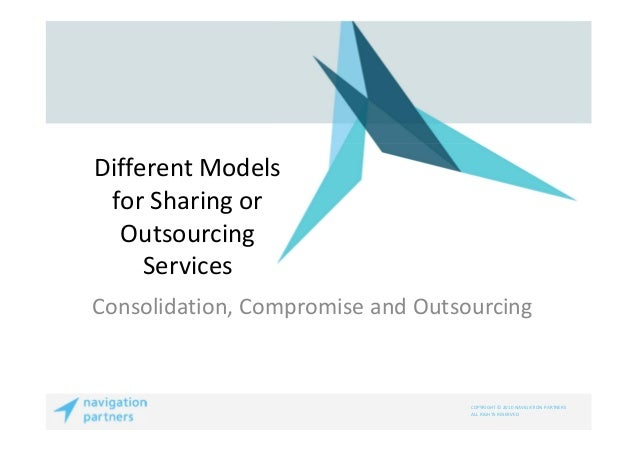 COPYRIGHT © 2010 NAVIGATION PARTNERSALL RIGHTS RESERVEDDifferent Modelsfor Sharing orOutsourcingServicesConsolidation, Com...