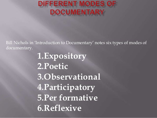 Bill Nichols in 'Introduction to Documentary' notes six types of modes ofdocumentary.                1.Expository         ...