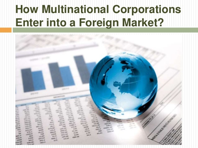 entry into foreign market Large corporations with massive amounts of capital tend to find entry into foreign markets easier than small businesses while small businesses benefit from being nimble and resourceful, they sometimes struggle to find the money and manpower to tackle the challenge of entering foreign markets your.